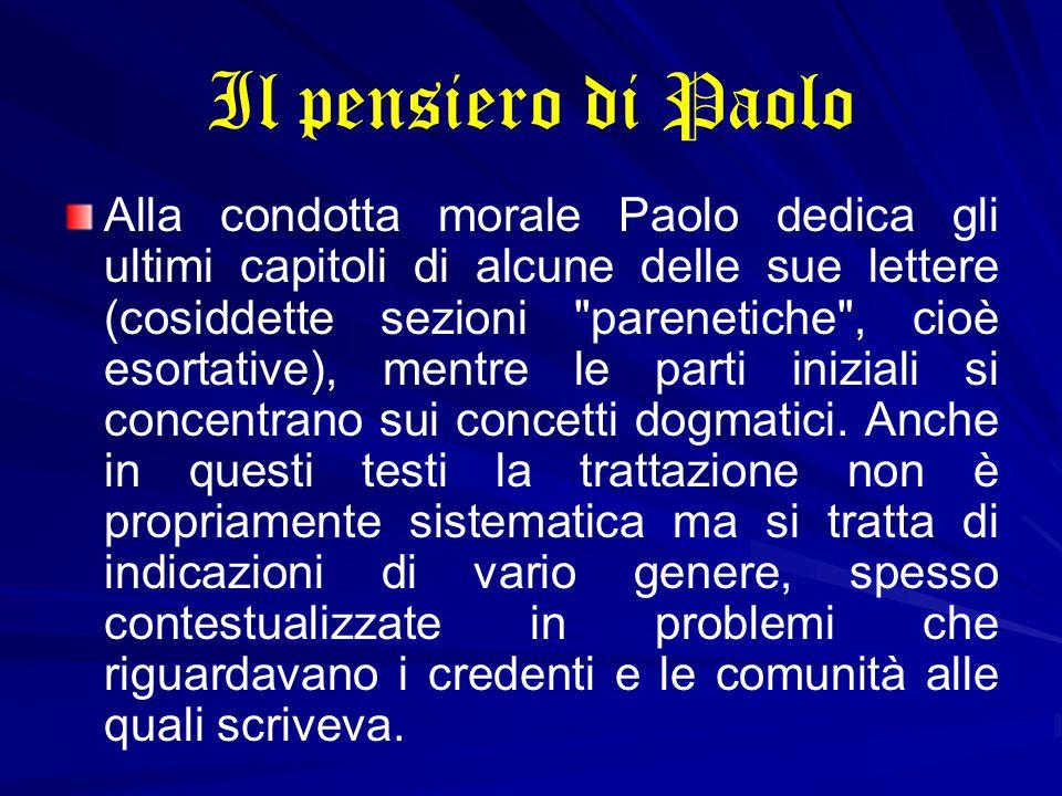 Il pensiero di Paolo Alla condotta morale Paolo dedica gli ultimi capitoli di alcune delle sue lettere (cosiddette sezioni parenetiche , cioè esortative), mentre le parti iniziali si concentrano sui concetti dogmatici.