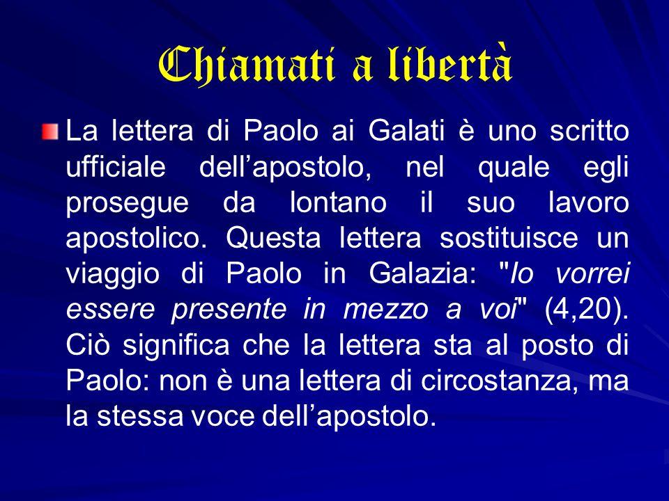 Chiamati a libertà La lettera di Paolo ai Galati è uno scritto ufficiale dell'apostolo, nel quale egli prosegue da lontano il suo lavoro apostolico.