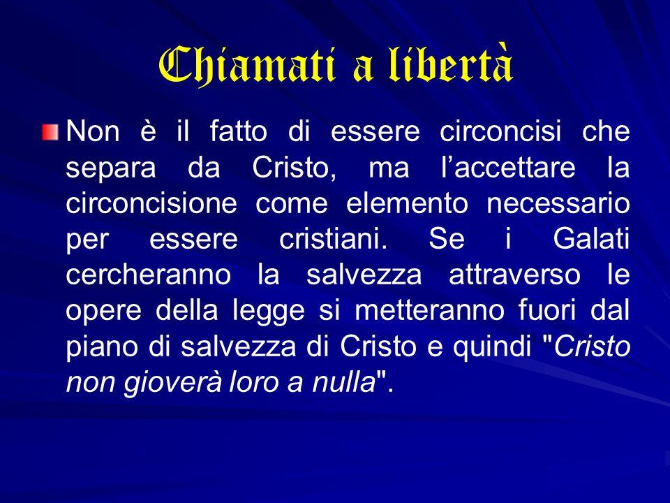 Chiamati a libertà Non è il fatto di essere circoncisi che separa da Cristo, ma l'accettare la circoncisione come elemento necessario per essere cristiani.