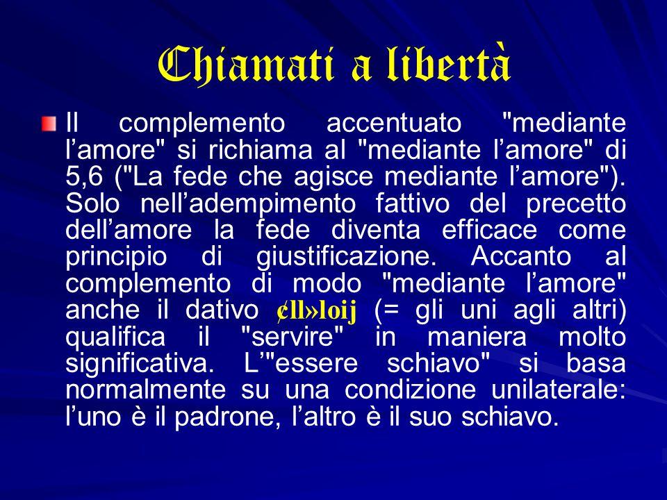 Chiamati a libertà Il complemento accentuato mediante l'amore si richiama al mediante l'amore di 5,6 ( La fede che agisce mediante l'amore ).