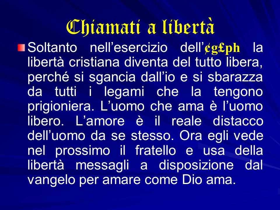 Chiamati a libertà Soltanto nell'esercizio dell'¢g£ph la libertà cristiana diventa del tutto libera, perché si sgancia dall'io e si sbarazza da tutti i legami che la tengono prigioniera.