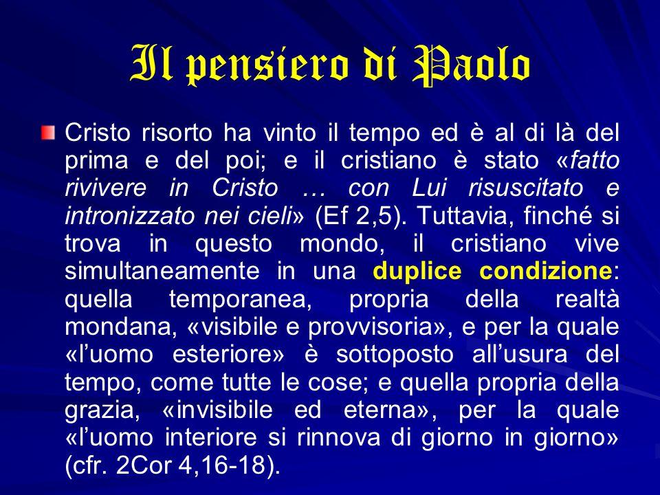 Il pensiero di Paolo Cristo risorto ha vinto il tempo ed è al di là del prima e del poi; e il cristiano è stato «fatto rivivere in Cristo … con Lui risuscitato e intronizzato nei cieli» (Ef 2,5).