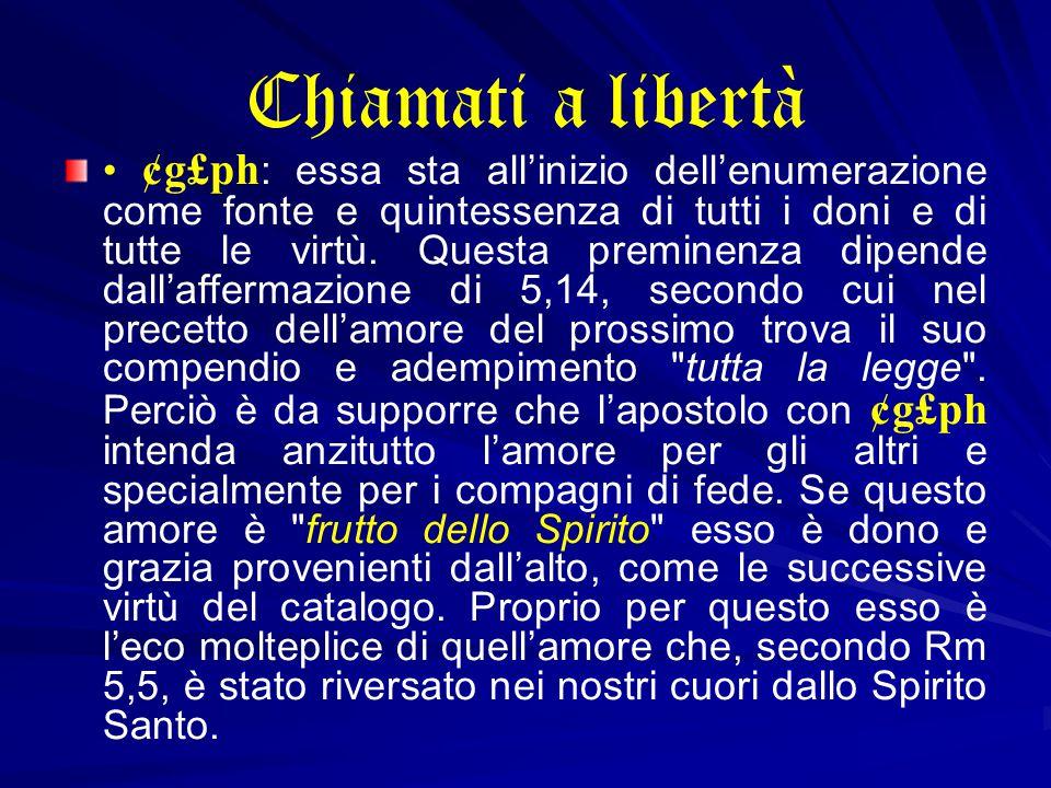 Chiamati a libertà ¢g£ph : essa sta all'inizio dell'enumerazione come fonte e quintessenza di tutti i doni e di tutte le virtù.