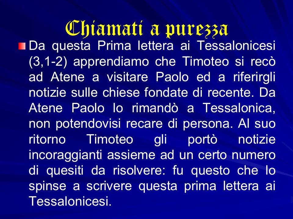 Chiamati a purezza Da questa Prima lettera ai Tessalonicesi (3,1-2) apprendiamo che Timoteo si recò ad Atene a visitare Paolo ed a riferirgli notizie sulle chiese fondate di recente.