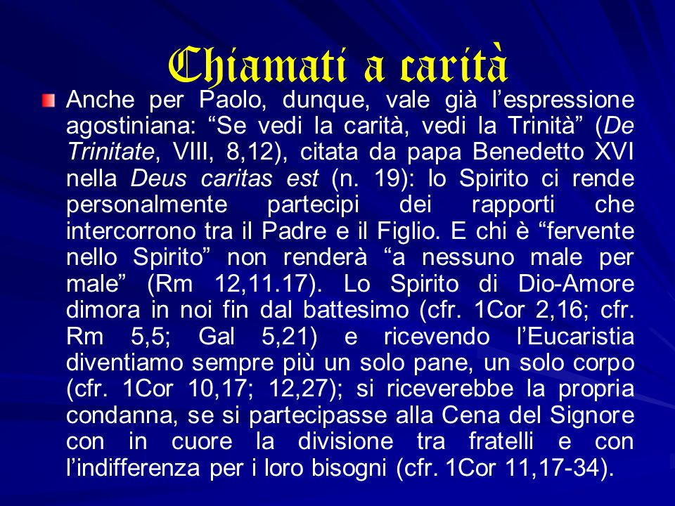 Chiamati a carità Anche per Paolo, dunque, vale già l'espressione agostiniana: Se vedi la carità, vedi la Trinità (De Trinitate, VIII, 8,12), citata da papa Benedetto XVI nella Deus caritas est (n.