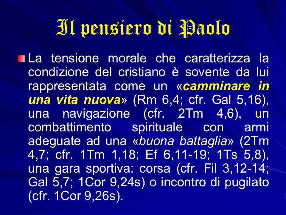 Il pensiero di Paolo La tensione morale che caratterizza la condizione del cristiano è sovente da lui rappresentata come un «camminare in una vita nuova» (Rm 6,4; cfr.