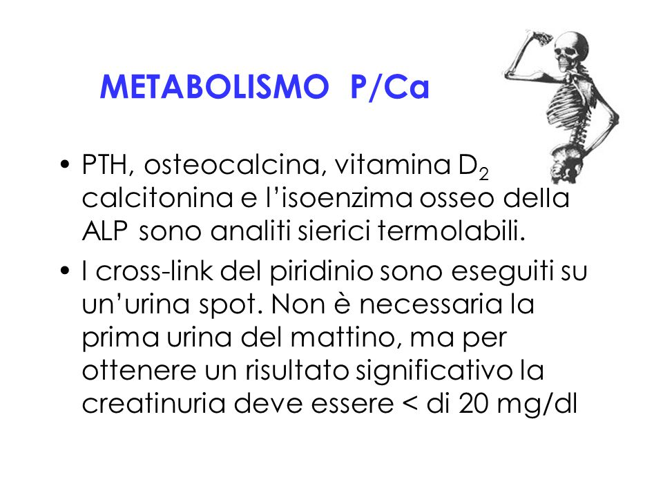METABOLISMO P/Ca PTH, osteocalcina, vitamina D 2 eD 3, calcitonina e l'isoenzima osseo della ALP sono analiti sierici termolabili. I cross-link del pi