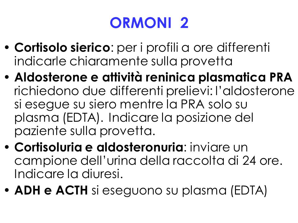 ORMONI 2 Cortisolo sierico : per i profili a ore differenti indicarle chiaramente sulla provetta Aldosterone e attività reninica plasmatica PRA richie