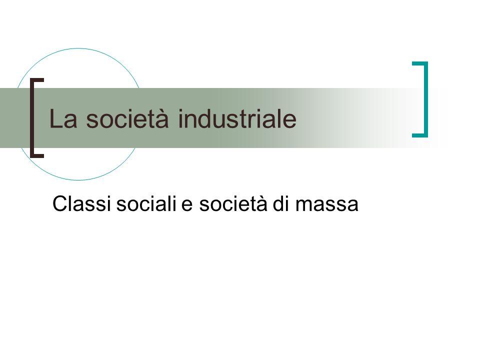 La società industriale Classi sociali e società di massa