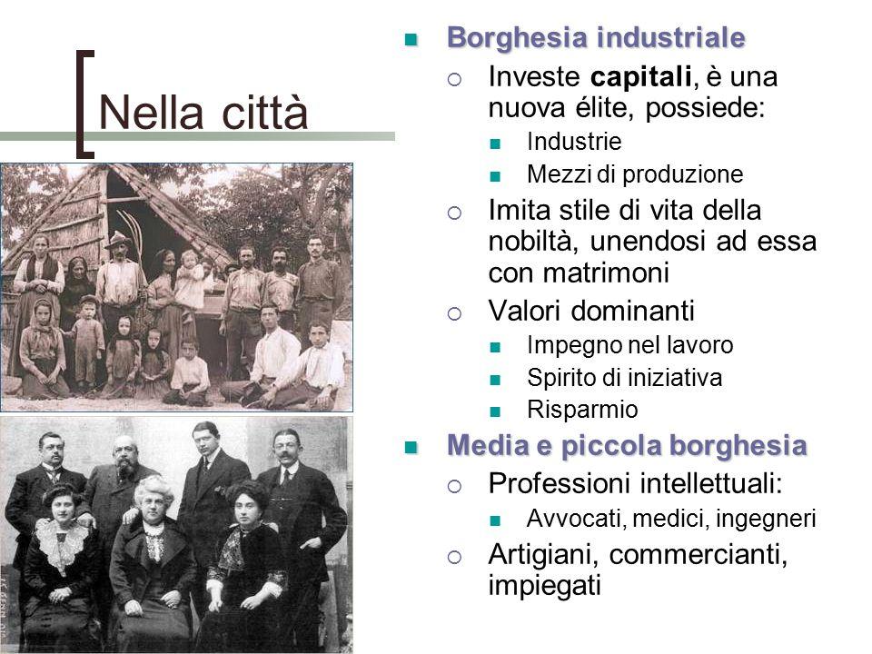 Nella città Borghesia industriale Borghesia industriale  Investe capitali, è una nuova élite, possiede: Industrie Mezzi di produzione  Imita stile d
