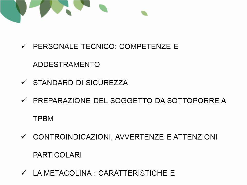 PERSONALE TECNICO: COMPETENZE E ADDESTRAMENTO STANDARD DI SICUREZZA PREPARAZIONE DEL SOGGETTO DA SOTTOPORRE A TPBM CONTROINDICAZIONI, AVVERTENZE E ATTENZIONI PARTICOLARI LA METACOLINA : CARATTERISTICHE E CONSERVAZIONE LE METODICHE STANDARDIZZATE NEBULIZZATORI E DOSIMETRI
