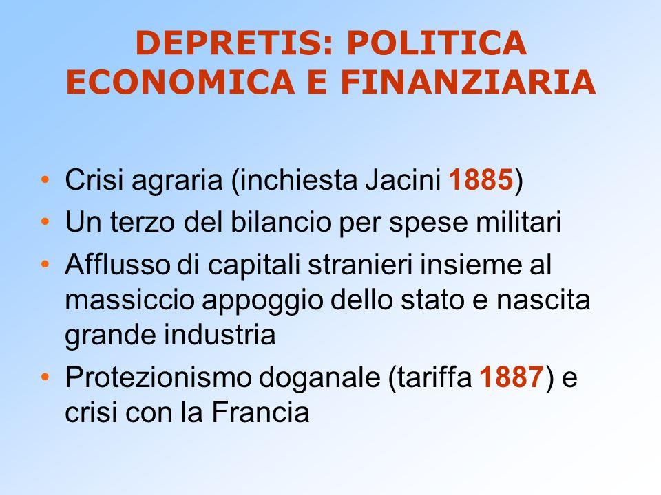 DEPRETIS: POLITICA ECONOMICA E FINANZIARIA Crisi agraria (inchiesta Jacini 1885) Un terzo del bilancio per spese militari Afflusso di capitali stranie