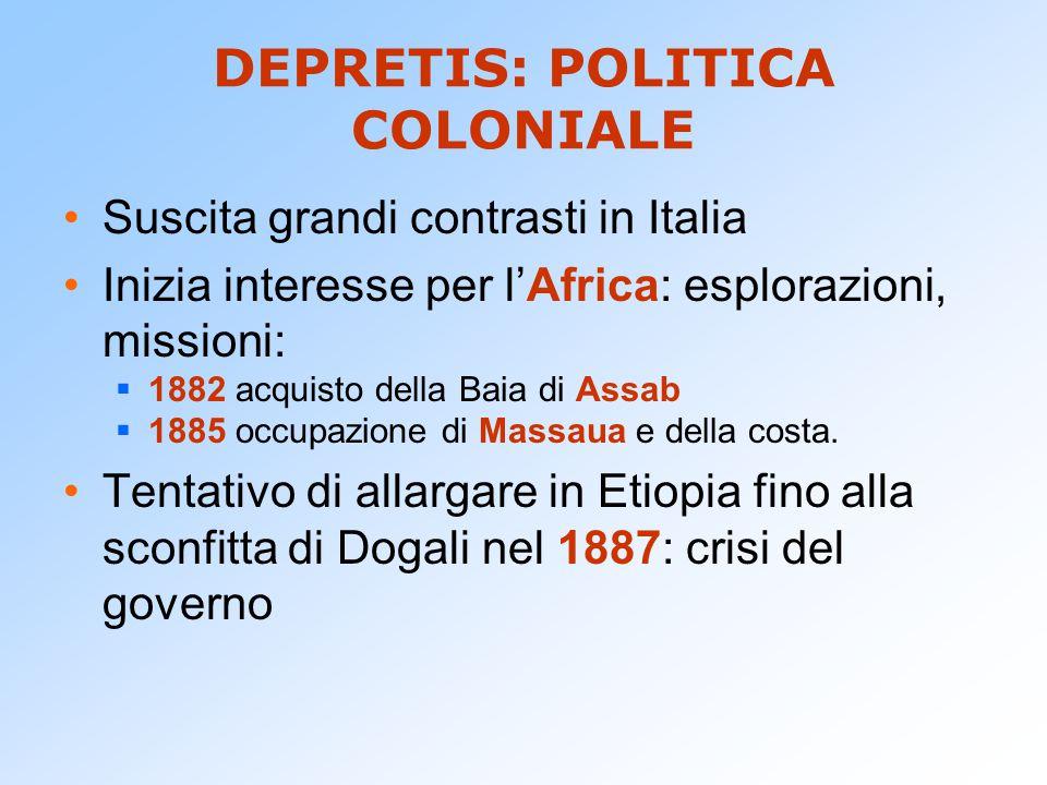 DEPRETIS: POLITICA COLONIALE Suscita grandi contrasti in Italia Inizia interesse per l'Africa: esplorazioni, missioni:  1882 acquisto della Baia di A