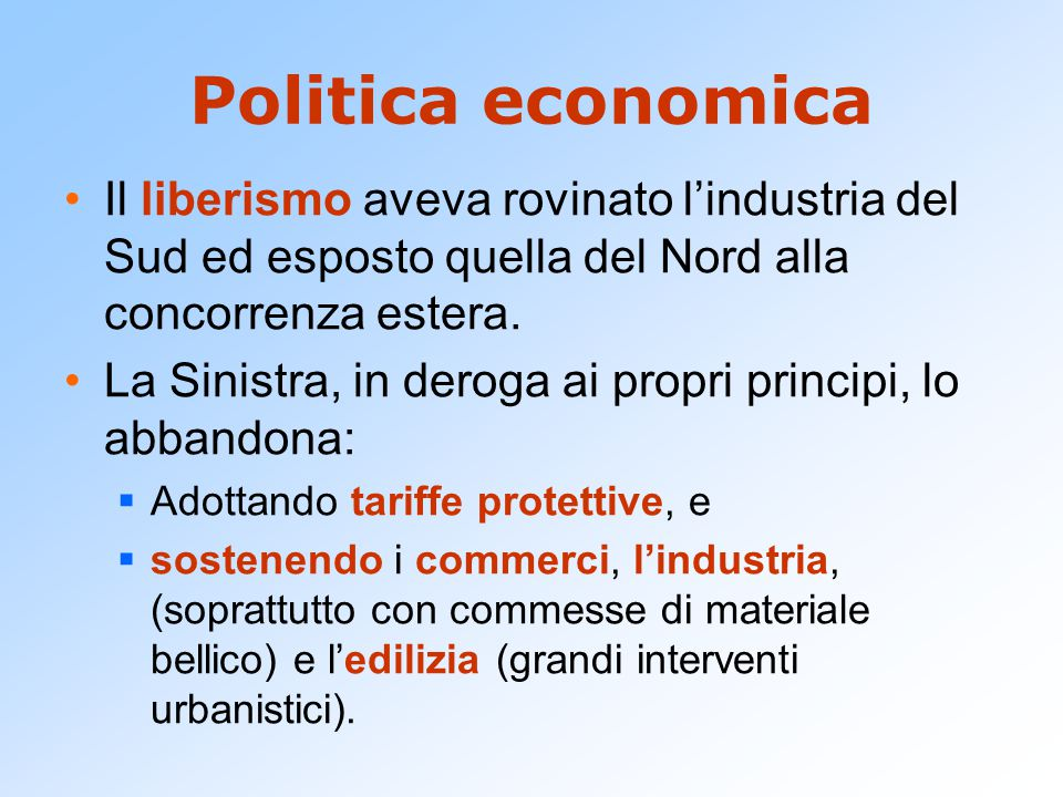 Politica economica Il liberismo aveva rovinato l'industria del Sud ed esposto quella del Nord alla concorrenza estera. La Sinistra, in deroga ai propr