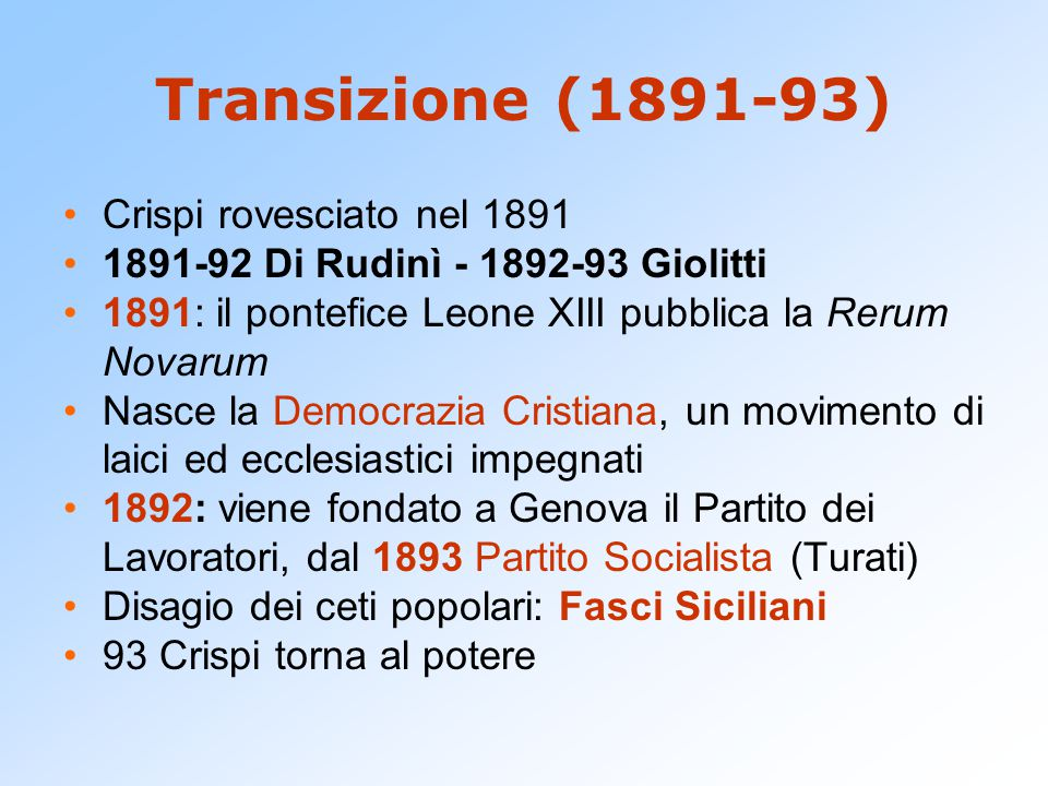 Transizione (1891-93) Crispi rovesciato nel 1891 1891-92 Di Rudinì - 1892-93 Giolitti 1891: il pontefice Leone XIII pubblica la Rerum Novarum Nasce la