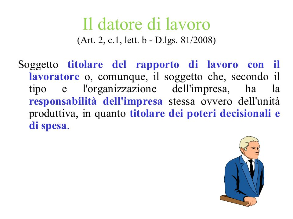 Il datore di lavoro (Art. 2, c.1, lett. b - D.lgs. 81/2008) Soggetto titolare del rapporto di lavoro con il lavoratore o, comunque, il soggetto che, s