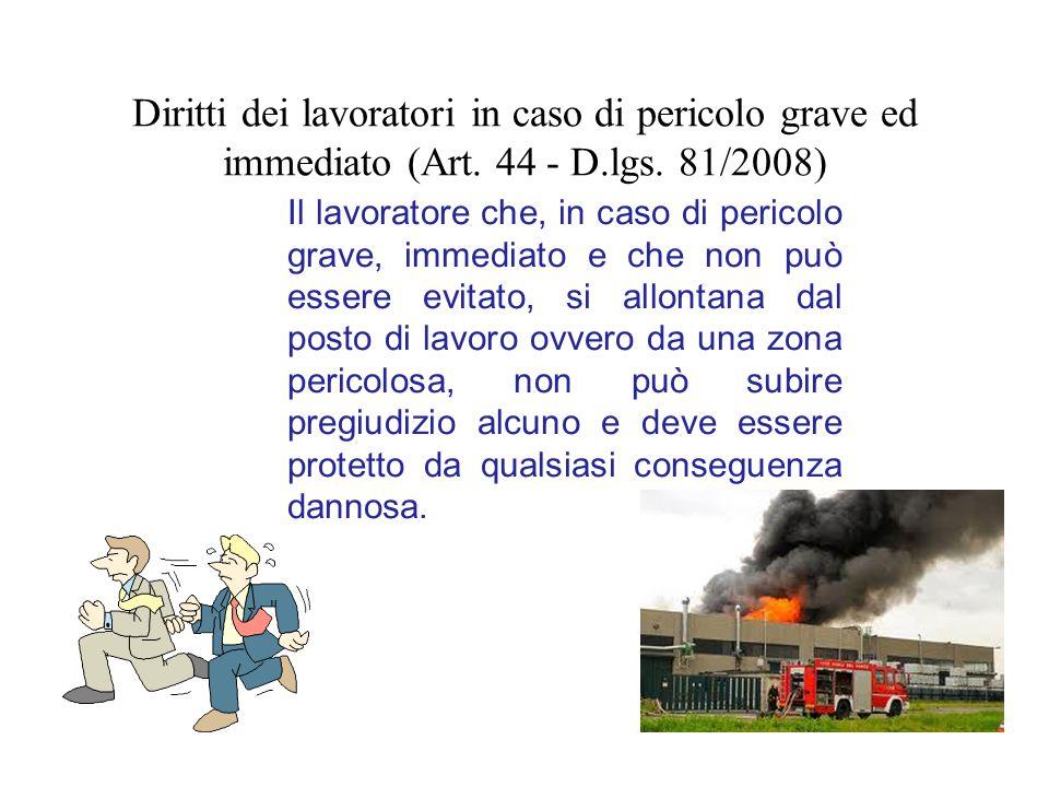 Diritti dei lavoratori in caso di pericolo grave ed immediato (Art. 44 - D.lgs. 81/2008) Il lavoratore che, in caso di pericolo grave, immediato e che