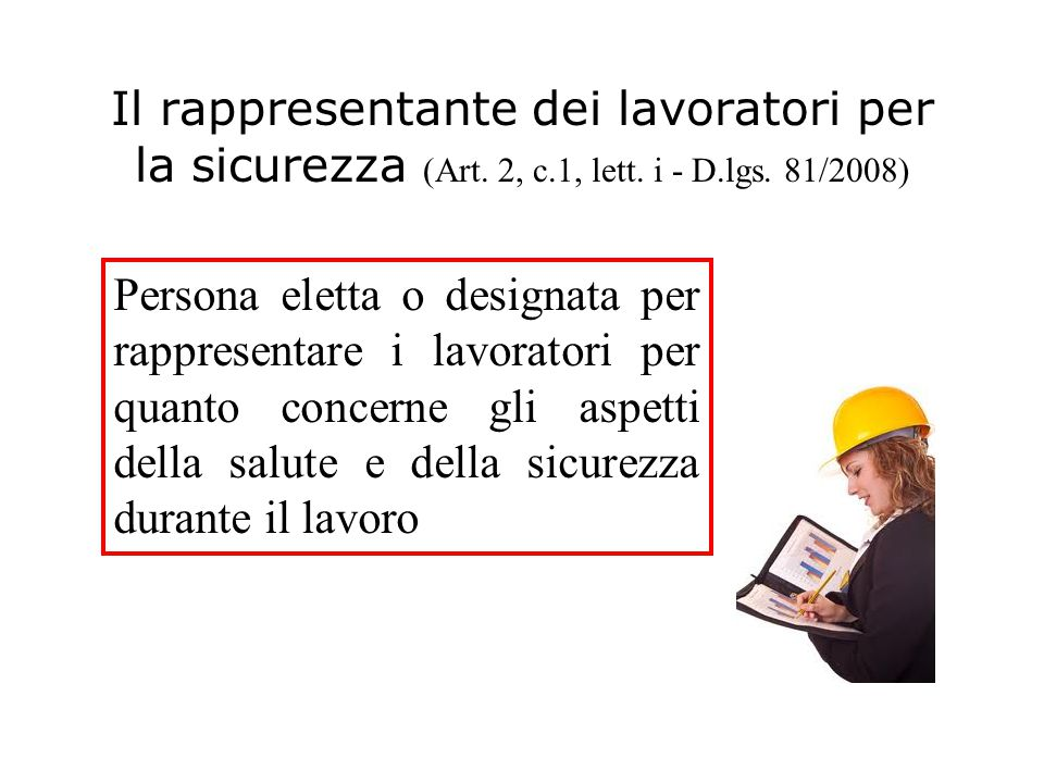 Il rappresentante dei lavoratori per la sicurezza (Art. 2, c.1, lett. i - D.lgs. 81/2008) Persona eletta o designata per rappresentare i lavoratori pe