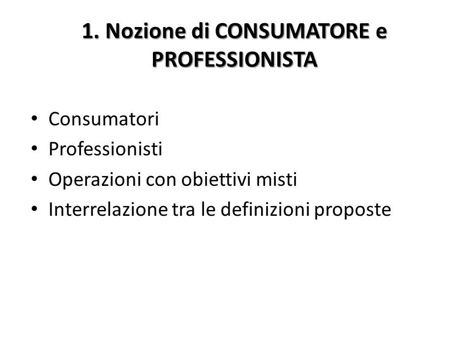 1. Nozione di CONSUMATORE e PROFESSIONISTA Consumatori Professionisti Operazioni con obiettivi misti Interrelazione tra le definizioni proposte