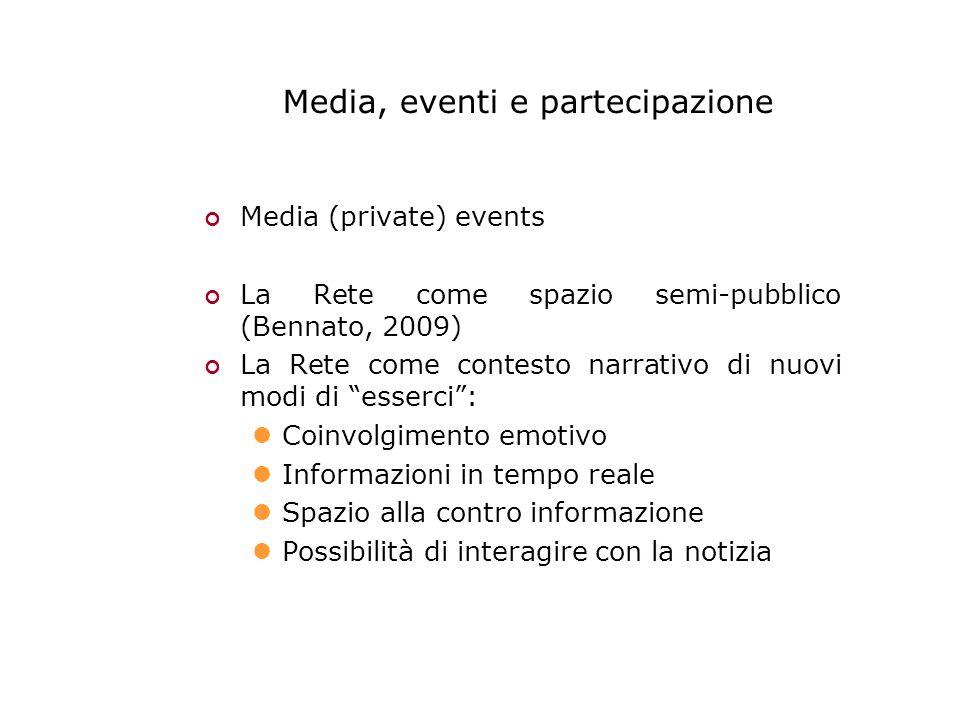 Media, eventi e partecipazione Media (private) events La Rete come spazio semi-pubblico (Bennato, 2009) La Rete come contesto narrativo di nuovi modi di esserci : Coinvolgimento emotivo Informazioni in tempo reale Spazio alla contro informazione Possibilità di interagire con la notizia