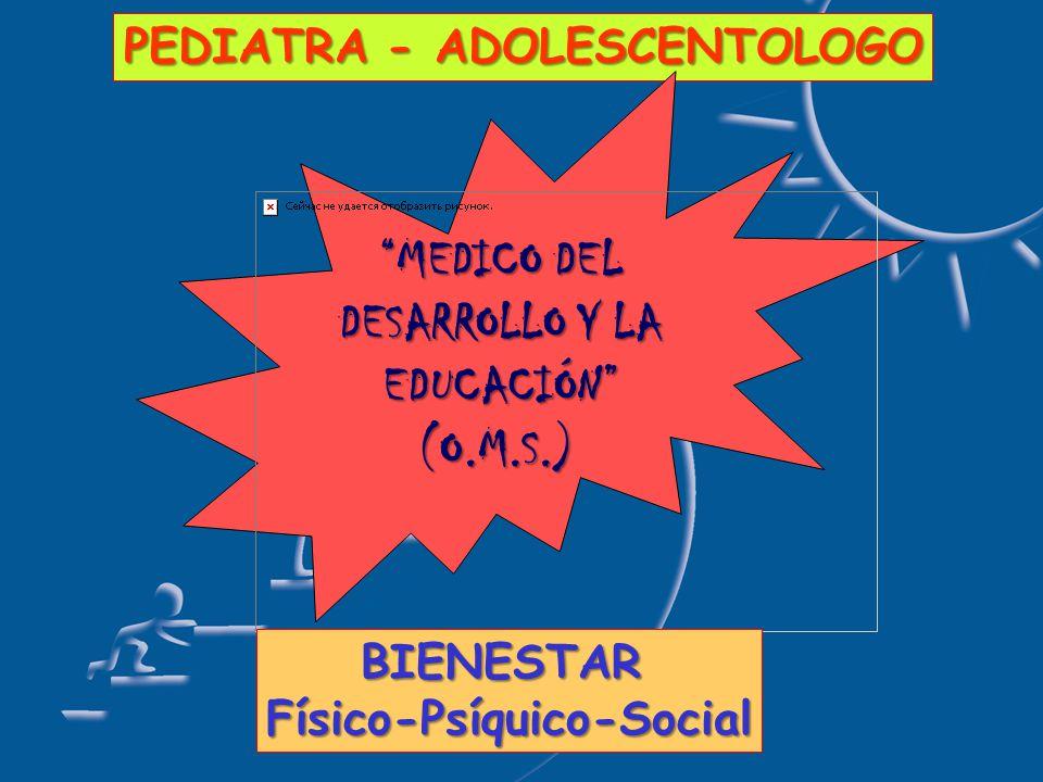 PEDIATRA - ADOLESCENTOLOGO MEDICO DEL DESARROLLO Y LA EDUCACIÓN (O.M.S.) BIENESTARFísico-Psíquico-Social