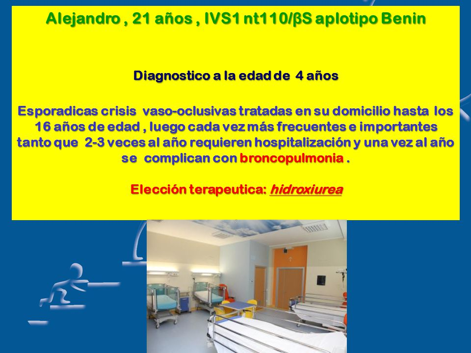 Alejandro, 21 años, IVS1 nt110/ β S aplotipo Benin Diagnostico a la edad de 4 años Esporadicas crisis vaso-oclusivas tratadas en su domicilio hasta los 16 años de edad, luego cada vez más frecuentes e importantes tanto que 2-3 veces al año requieren hospitalización y una vez al año se complican con broncopulmonia.