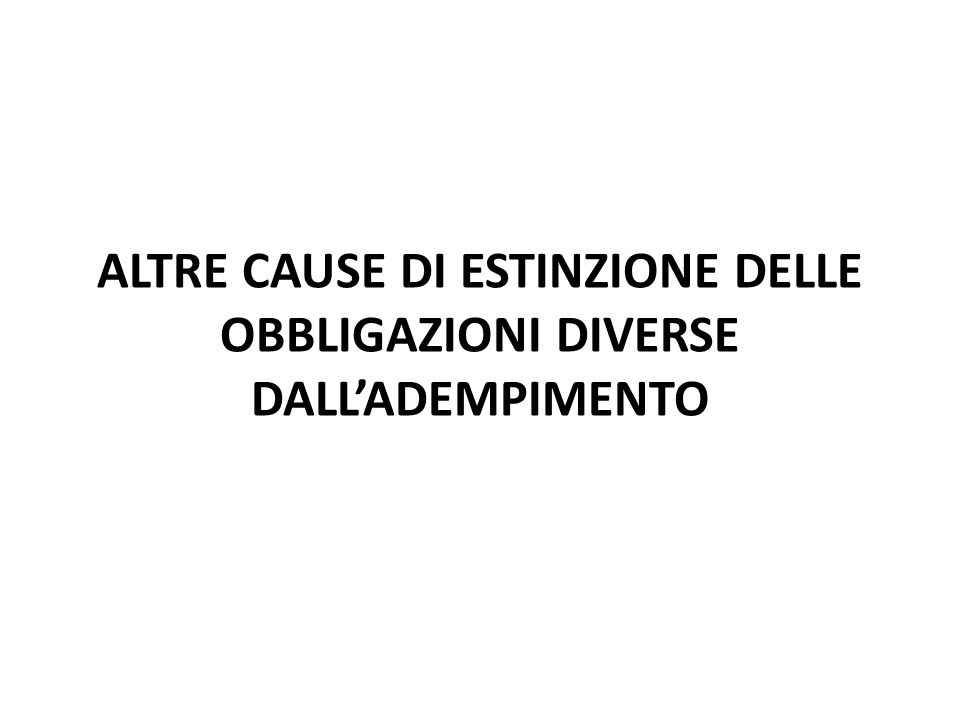 ALTRE CAUSE DI ESTINZIONE DELLE OBBLIGAZIONI DIVERSE DALL'ADEMPIMENTO