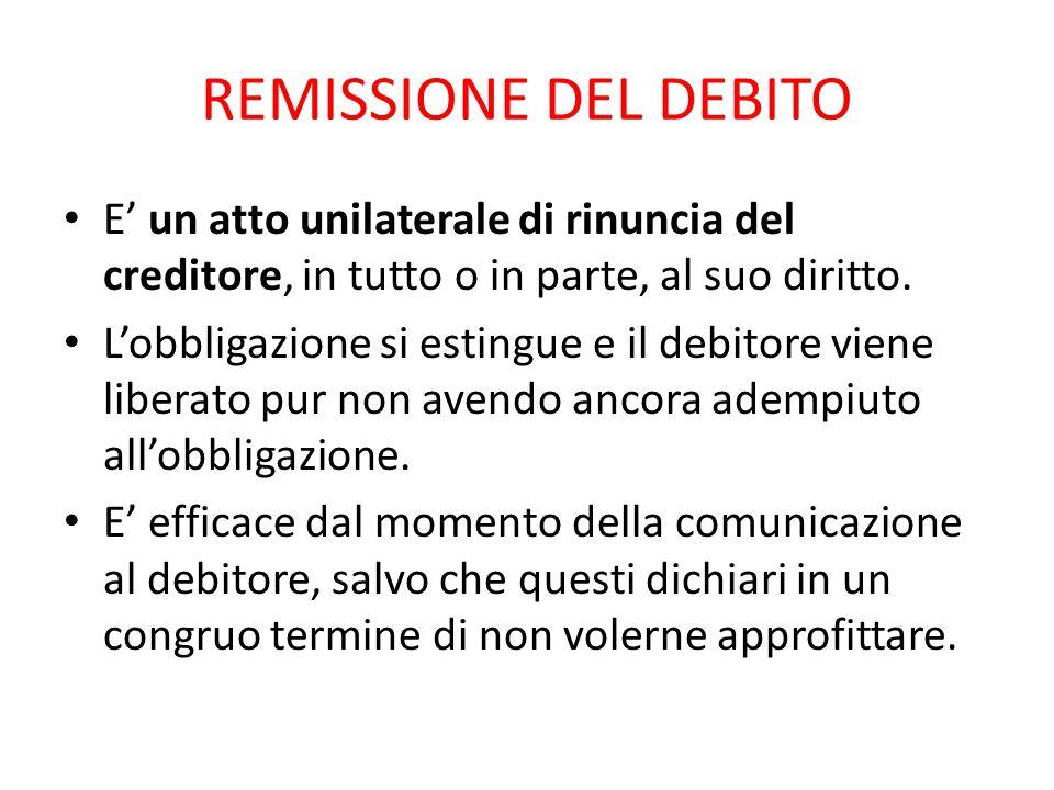 REMISSIONE DEL DEBITO E' un atto unilaterale di rinuncia del creditore, in tutto o in parte, al suo diritto. L'obbligazione si estingue e il debitore