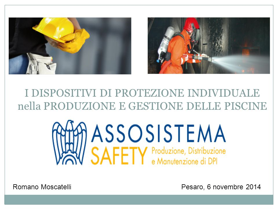 Pesaro, 6 novembre 2014Romano Moscatelli I DISPOSITIVI DI PROTEZIONE INDIVIDUALE nella PRODUZIONE E GESTIONE DELLE PISCINE