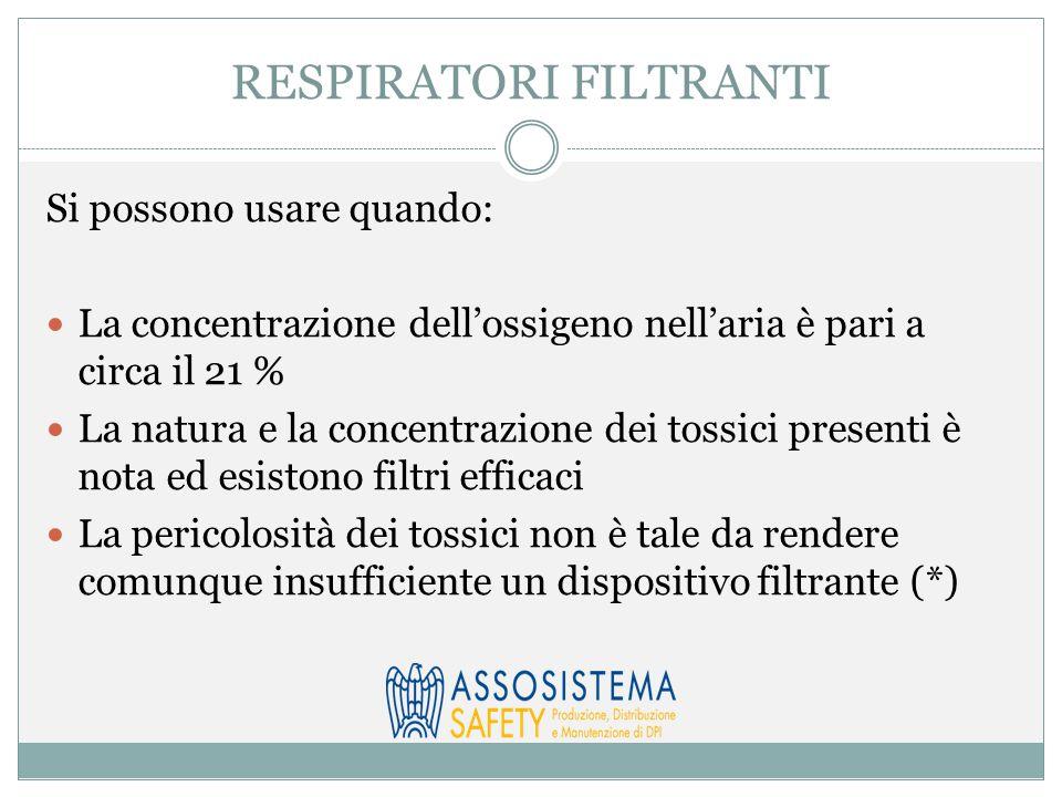 RESPIRATORI FILTRANTI Si possono usare quando: La concentrazione dell'ossigeno nell'aria è pari a circa il 21 % La natura e la concentrazione dei tossici presenti è nota ed esistono filtri efficaci La pericolosità dei tossici non è tale da rendere comunque insufficiente un dispositivo filtrante (*)