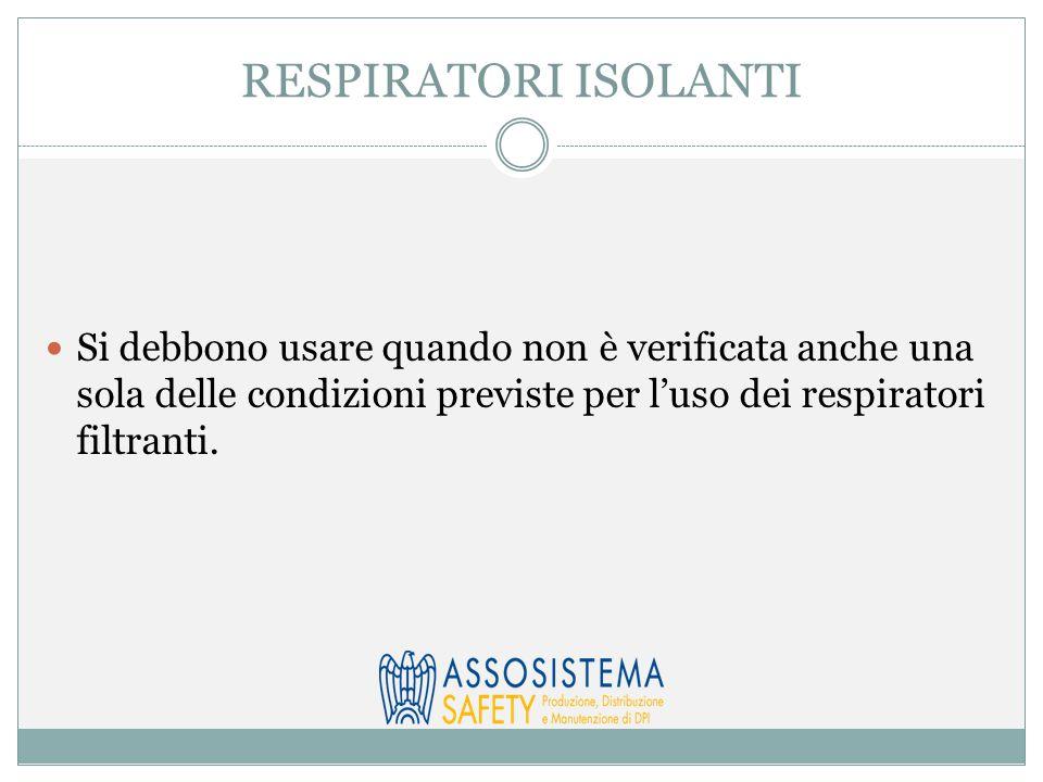 RESPIRATORI ISOLANTI Si debbono usare quando non è verificata anche una sola delle condizioni previste per l'uso dei respiratori filtranti.