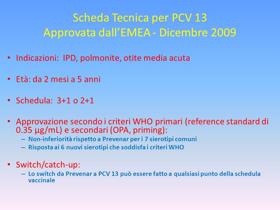 Scheda Tecnica per PCV 13 Approvata dall'EMEA - Dicembre 2009 Indicazioni: IPD, polmonite, otite media acuta Età: da 2 mesi a 5 anni Schedula: 3+1 o 2