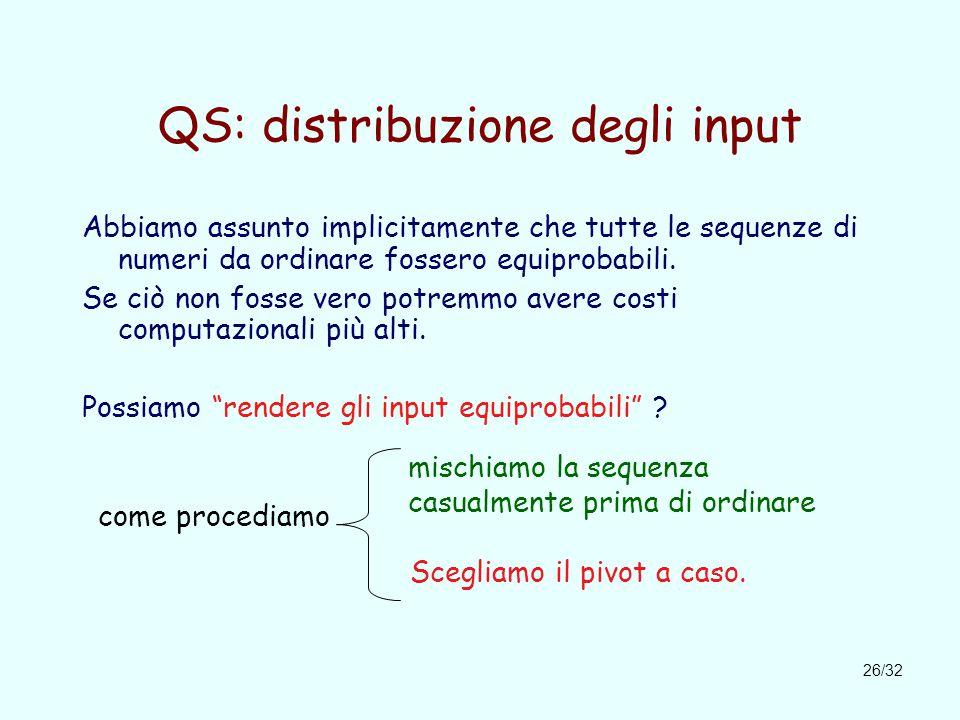 26/32 QS: distribuzione degli input Abbiamo assunto implicitamente che tutte le sequenze di numeri da ordinare fossero equiprobabili.