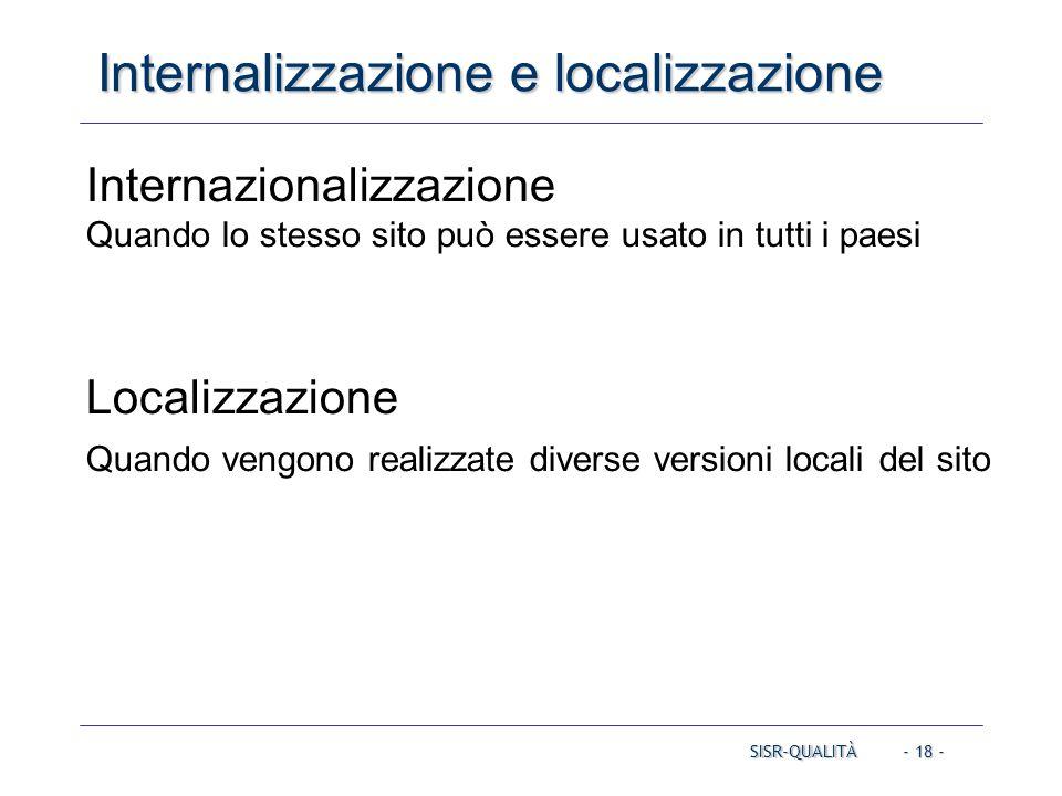 - 18 - Internalizzazione e localizzazione SISR-QUALITÀ Internazionalizzazione Quando lo stesso sito può essere usato in tutti i paesi Localizzazione Quando vengono realizzate diverse versioni locali del sito