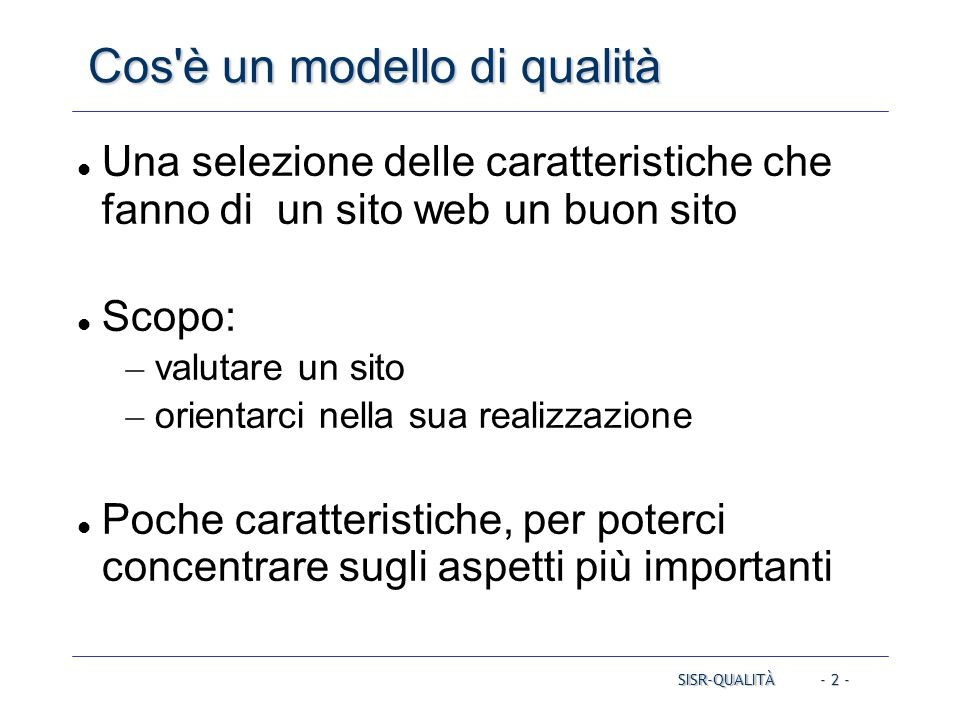 - 2 - Cos è un modello di qualità Una selezione delle caratteristiche che fanno di un sito web un buon sito Scopo: – valutare un sito – orientarci nella sua realizzazione Poche caratteristiche, per poterci concentrare sugli aspetti più importanti SISR-QUALITÀ