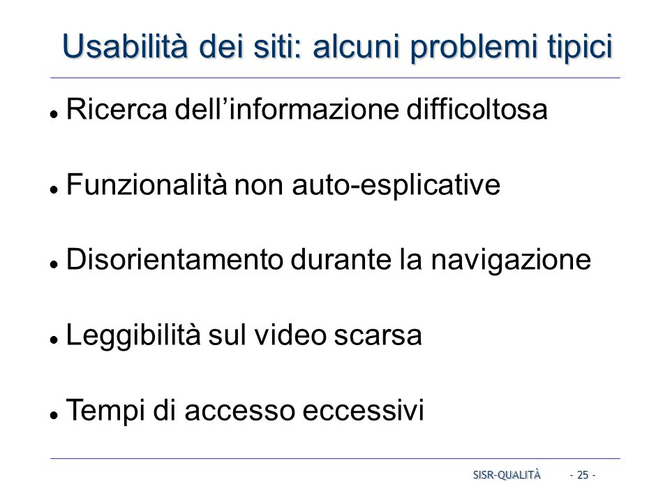 - 25 - Usabilità dei siti: alcuni problemi tipici SISR-QUALITÀ Ricerca dell'informazione difficoltosa Funzionalità non auto-esplicative Disorientamento durante la navigazione Leggibilità sul video scarsa Tempi di accesso eccessivi