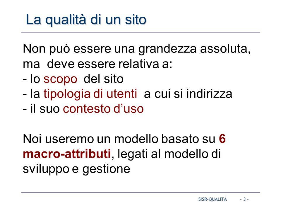 - 3 - La qualità di un sito Non può essere una grandezza assoluta, ma deve essere relativa a: - lo scopo del sito - la tipologia di utenti a cui si indirizza - il suo contesto d'uso Noi useremo un modello basato su 6 macro-attributi, legati al modello di sviluppo e gestione SISR-QUALITÀ