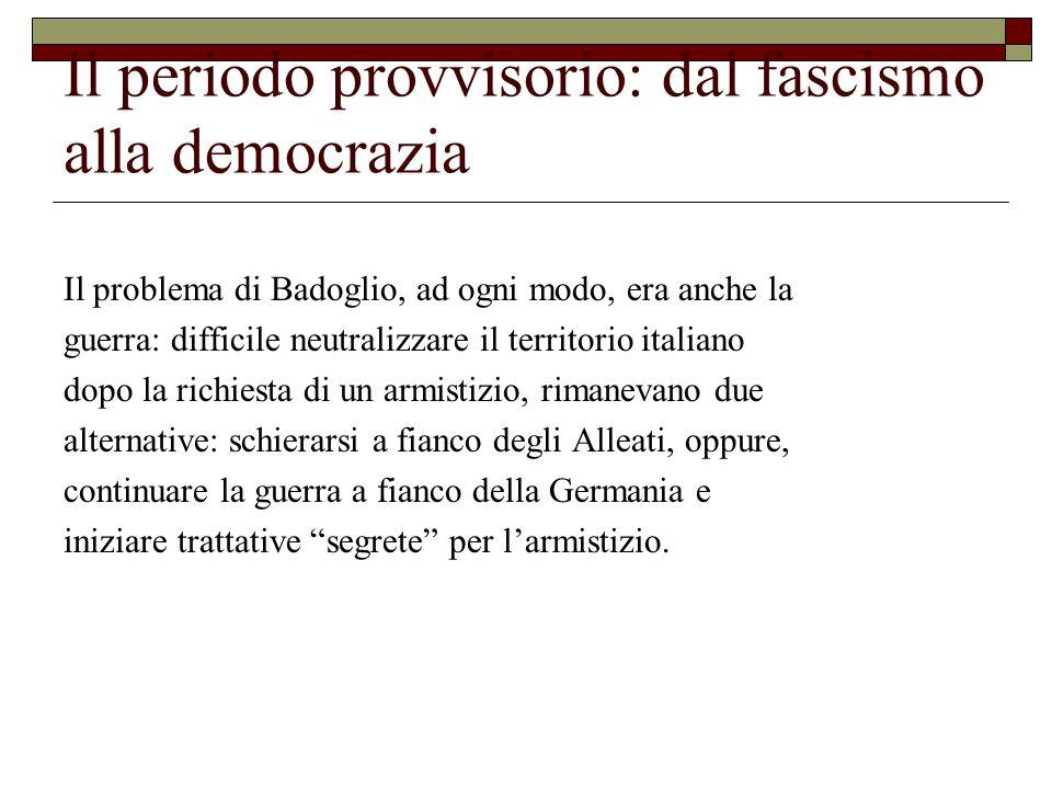 Il periodo provvisorio: dal fascismo alla democrazia Il problema di Badoglio, ad ogni modo, era anche la guerra: difficile neutralizzare il territorio italiano dopo la richiesta di un armistizio, rimanevano due alternative: schierarsi a fianco degli Alleati, oppure, continuare la guerra a fianco della Germania e iniziare trattative segrete per l'armistizio.