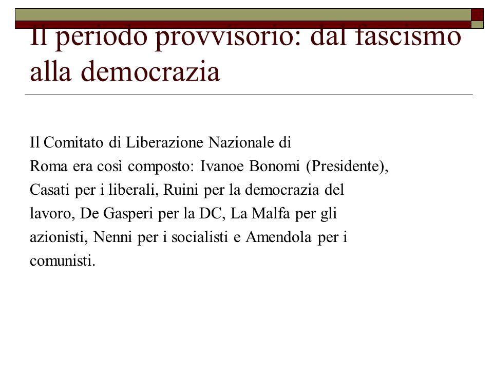 Il periodo provvisorio: dal fascismo alla democrazia Il Comitato di Liberazione Nazionale di Roma era così composto: Ivanoe Bonomi (Presidente), Casati per i liberali, Ruini per la democrazia del lavoro, De Gasperi per la DC, La Malfa per gli azionisti, Nenni per i socialisti e Amendola per i comunisti.