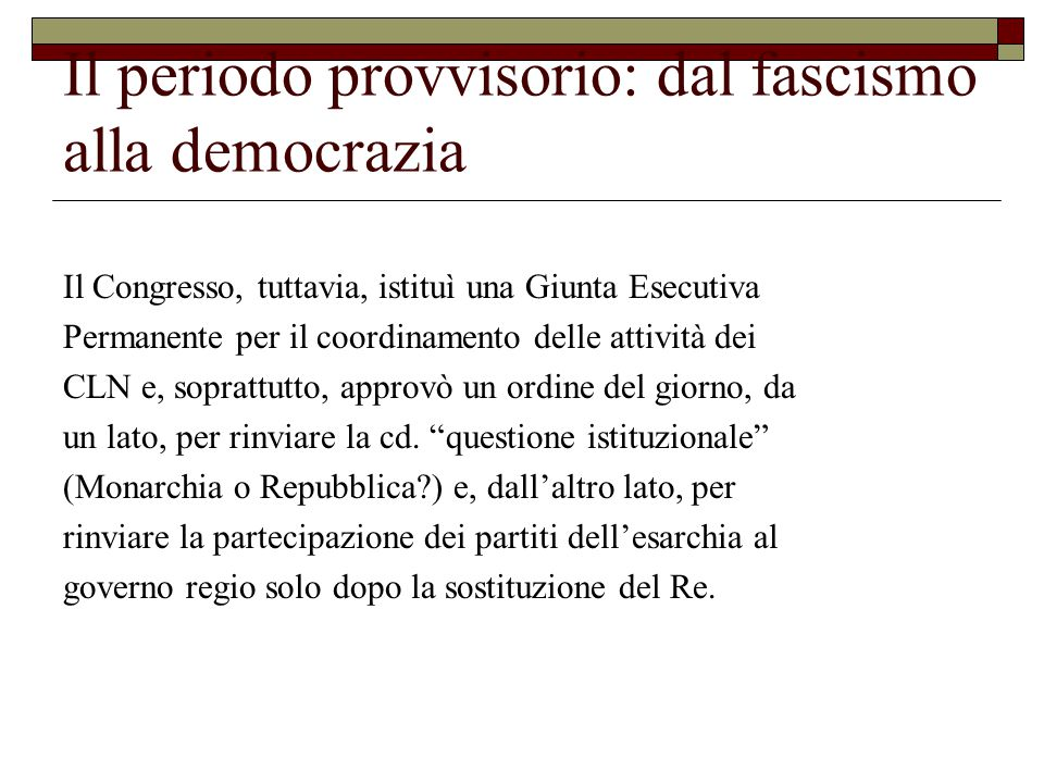 Il periodo provvisorio: dal fascismo alla democrazia Il Congresso, tuttavia, istituì una Giunta Esecutiva Permanente per il coordinamento delle attività dei CLN e, soprattutto, approvò un ordine del giorno, da un lato, per rinviare la cd.