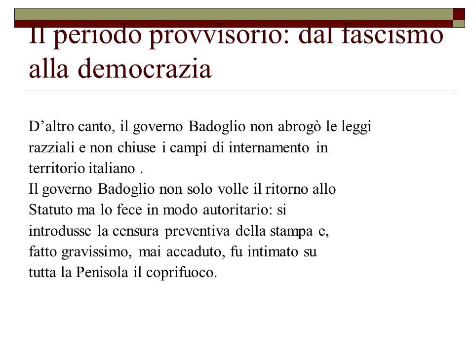 Il periodo provvisorio: dal fascismo alla democrazia D'altro canto, il governo Badoglio non abrogò le leggi razziali e non chiuse i campi di internamento in territorio italiano.