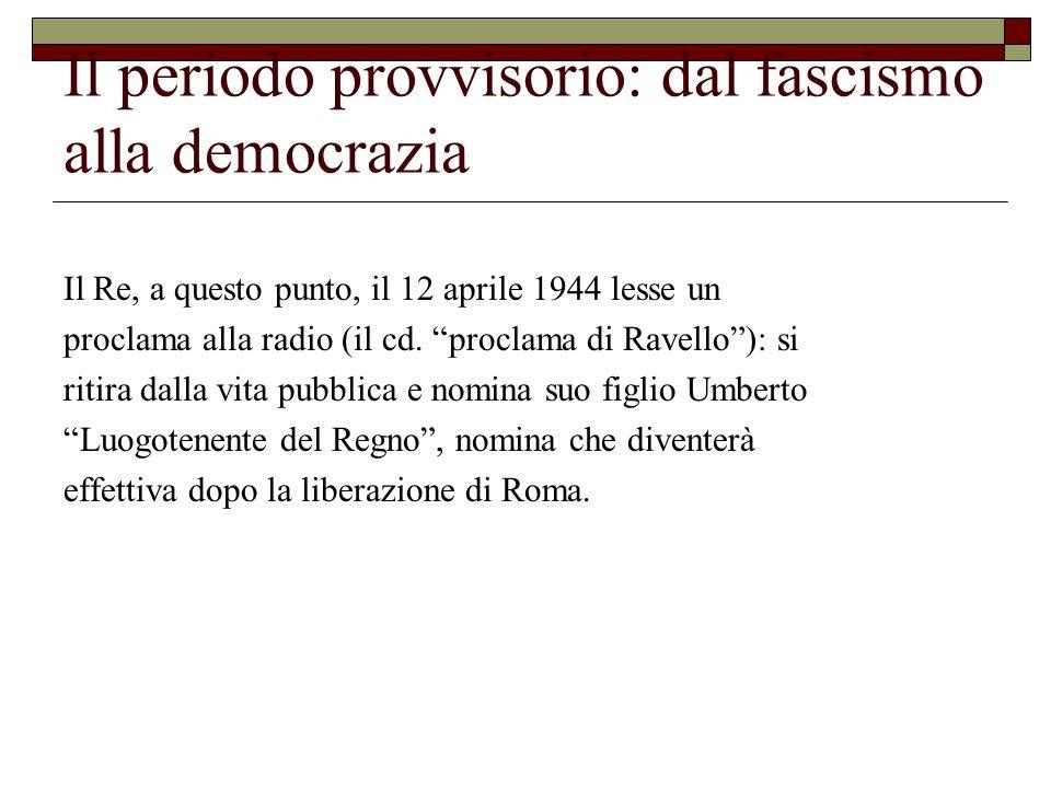 Il periodo provvisorio: dal fascismo alla democrazia Il Re, a questo punto, il 12 aprile 1944 lesse un proclama alla radio (il cd.