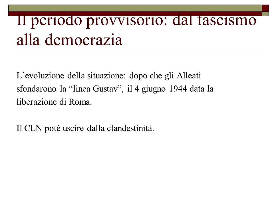 Il periodo provvisorio: dal fascismo alla democrazia L'evoluzione della situazione: dopo che gli Alleati sfondarono la linea Gustav , il 4 giugno 1944 data la liberazione di Roma.