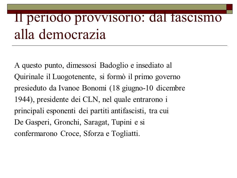 Il periodo provvisorio: dal fascismo alla democrazia A questo punto, dimessosi Badoglio e insediato al Quirinale il Luogotenente, si formò il primo governo presieduto da Ivanoe Bonomi (18 giugno-10 dicembre 1944), presidente dei CLN, nel quale entrarono i principali esponenti dei partiti antifascisti, tra cui De Gasperi, Gronchi, Saragat, Tupini e si confermarono Croce, Sforza e Togliatti.