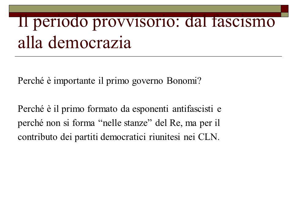 Il periodo provvisorio: dal fascismo alla democrazia Perché è importante il primo governo Bonomi.