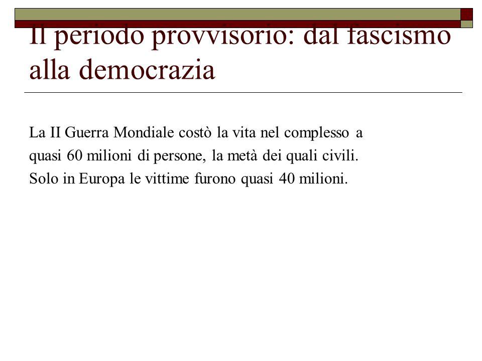 Il periodo provvisorio: dal fascismo alla democrazia Il 2 giugno 1946 si tennero le elezioni ed il referendum:  alla Repubblica andarono il 54% dei voti (12,7 milioni), alla Monarchia il 45% (10,7 milioni): le schede tra bianche e nulle furono 1,4 milioni: comunque la Repubblica avrebbe vinto, anche se le bianche e le nulle fossero state tutte monarchiche