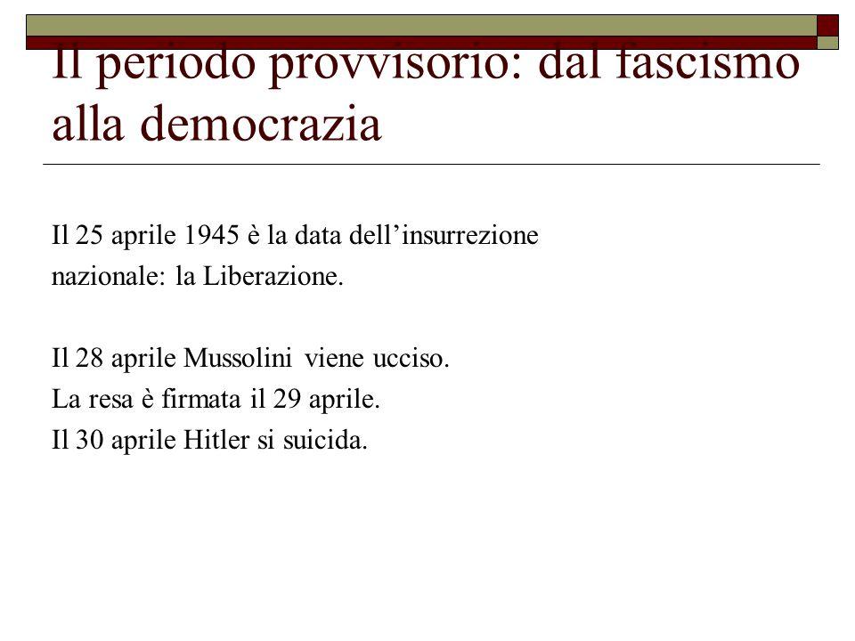 Il periodo provvisorio: dal fascismo alla democrazia Il 25 aprile 1945 è la data dell'insurrezione nazionale: la Liberazione.