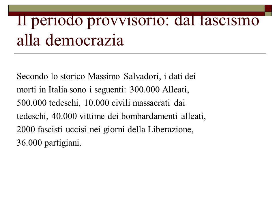 Il periodo provvisorio: dal fascismo alla democrazia Secondo lo storico Massimo Salvadori, i dati dei morti in Italia sono i seguenti: 300.000 Alleati, 500.000 tedeschi, 10.000 civili massacrati dai tedeschi, 40.000 vittime dei bombardamenti alleati, 2000 fascisti uccisi nei giorni della Liberazione, 36.000 partigiani.