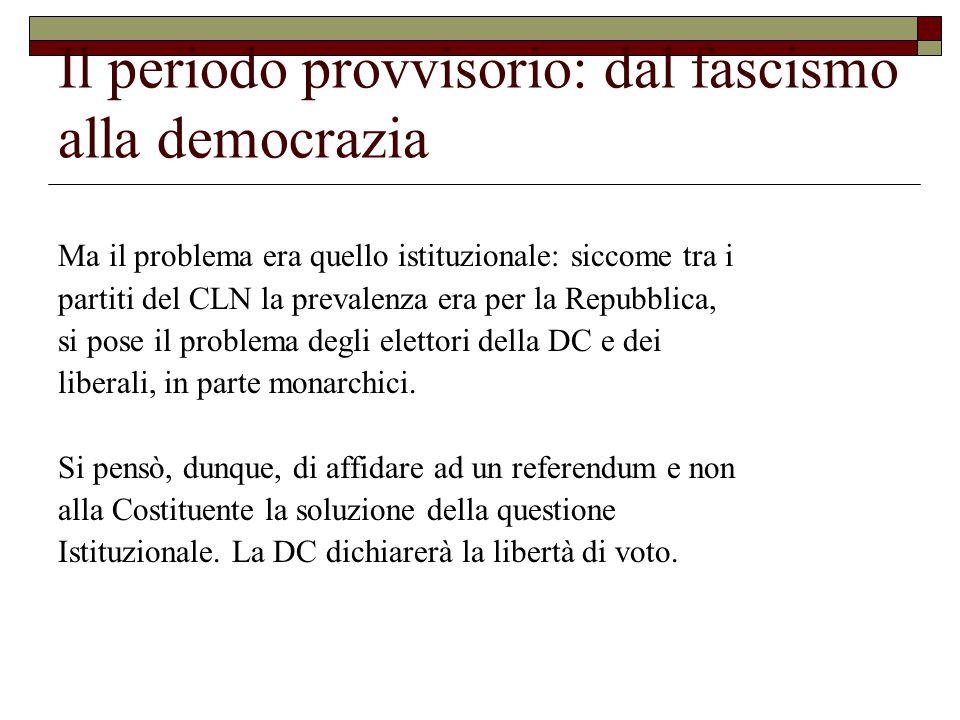 Il periodo provvisorio: dal fascismo alla democrazia Ma il problema era quello istituzionale: siccome tra i partiti del CLN la prevalenza era per la Repubblica, si pose il problema degli elettori della DC e dei liberali, in parte monarchici.