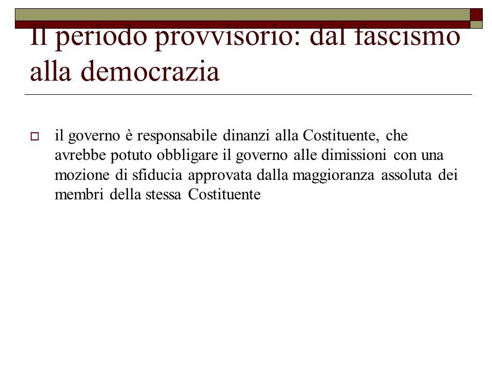 Il periodo provvisorio: dal fascismo alla democrazia  il governo è responsabile dinanzi alla Costituente, che avrebbe potuto obbligare il governo alle dimissioni con una mozione di sfiducia approvata dalla maggioranza assoluta dei membri della stessa Costituente
